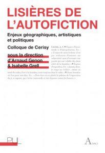 Arnaud Genon & Isabelle Grell (dir.), : «Lisières de l'autofiction. Enjeux géographiques, artistiques et politiques»