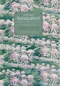 Sophie Basch : Rastaquarium. Marcel Proust et le «modern style». Arts décoratifs et politique dans «À la recherche du temps perdu».